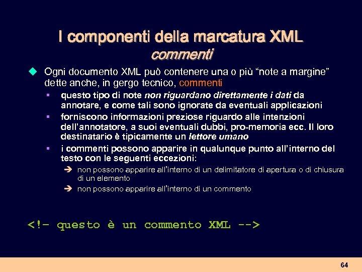 I componenti della marcatura XML commenti u Ogni documento XML può contenere una o