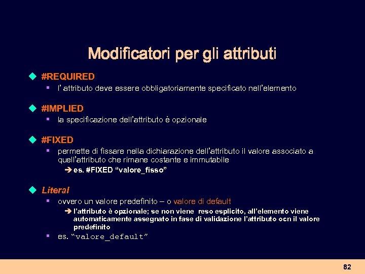 Modificatori per gli attributi u #REQUIRED § l' attributo deve essere obbligatoriamente specificato nell'elemento