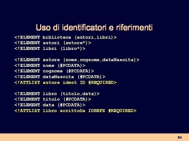 Uso di identificatori e riferimenti <!ELEMENT biblioteca (autori, libri)> <!ELEMENT autori (autore*)> <!ELEMENT libri