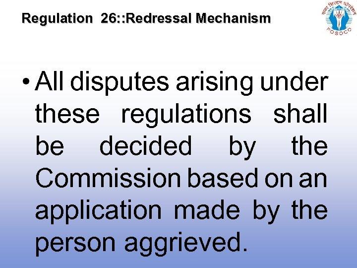 Regulation 26: : Redressal Mechanism • All disputes arising under these regulations shall be