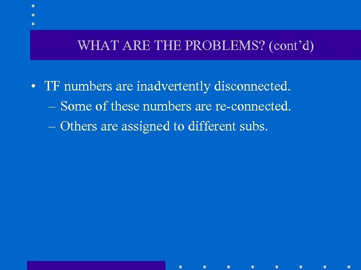 WHAT ARE THE PROBLEMS? (cont'd) • TF numbers are inadvertently disconnected. – Some of