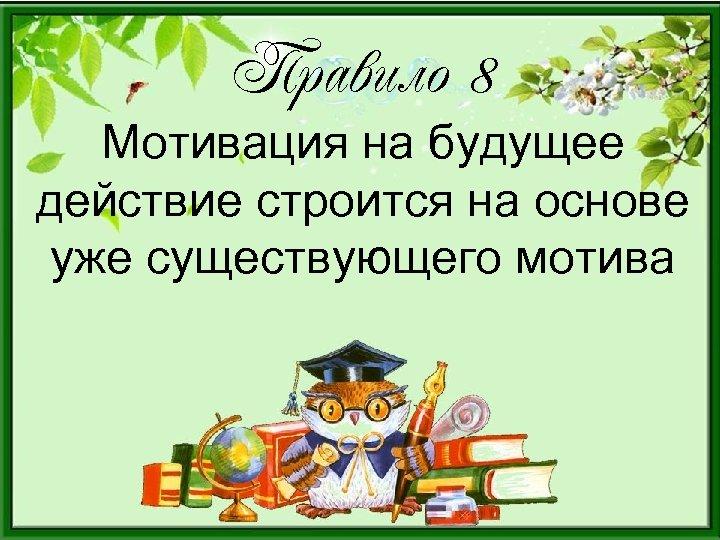 Правило 8 Мотивация на будущее действие строится на основе уже существующего мотива