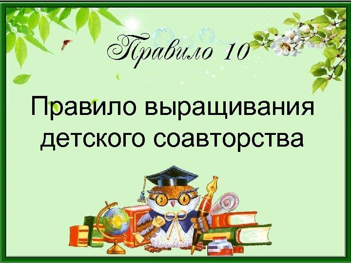 Правило 10 Правило выращивания детского соавторства