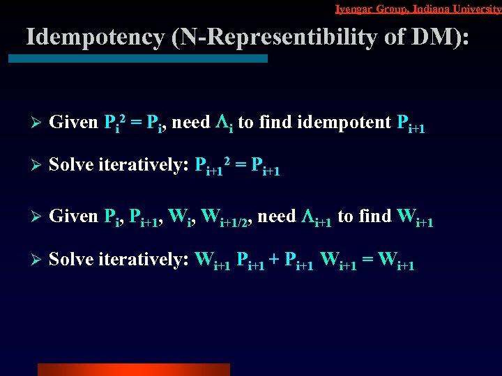 Iyengar Group, Indiana University Idempotency (N-Representibility of DM): Ø Given Pi 2 = Pi,