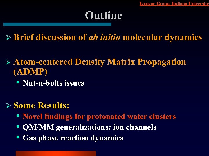 Iyengar Group, Indiana University Outline Ø Brief discussion of ab initio molecular dynamics Ø