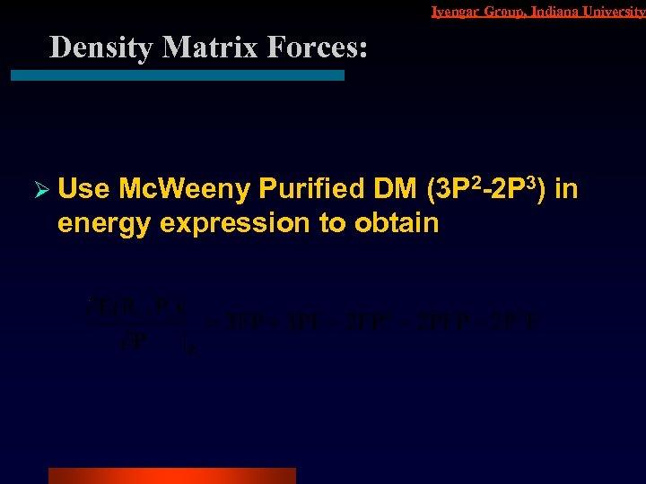 Iyengar Group, Indiana University Density Matrix Forces: Ø Use Mc. Weeny Purified DM (3