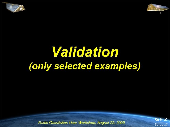 Validation (only selected examples) Radio Occultation User Workshop, August 22, 2005
