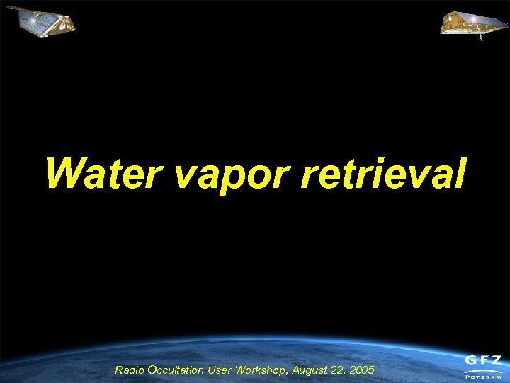 Water vapor retrieval Radio Occultation User Workshop, August 22, 2005