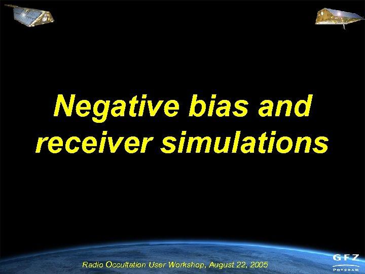 Negative bias and receiver simulations Radio Occultation User Workshop, August 22, 2005