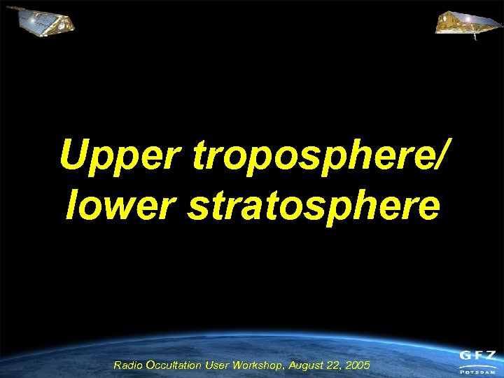 Upper troposphere/ lower stratosphere Radio Occultation User Workshop, August 22, 2005