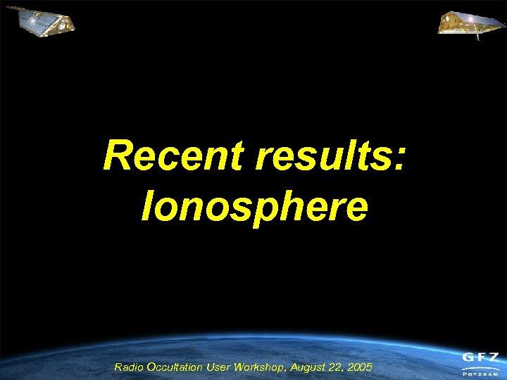 Recent results: Ionosphere Radio Occultation User Workshop, August 22, 2005
