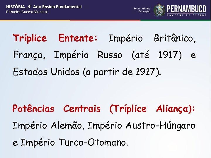 HISTÓRIA , 9° Ano Ensino Fundamental Primeira Guerra Mundial Tríplice Entente: Império Britânico, França,