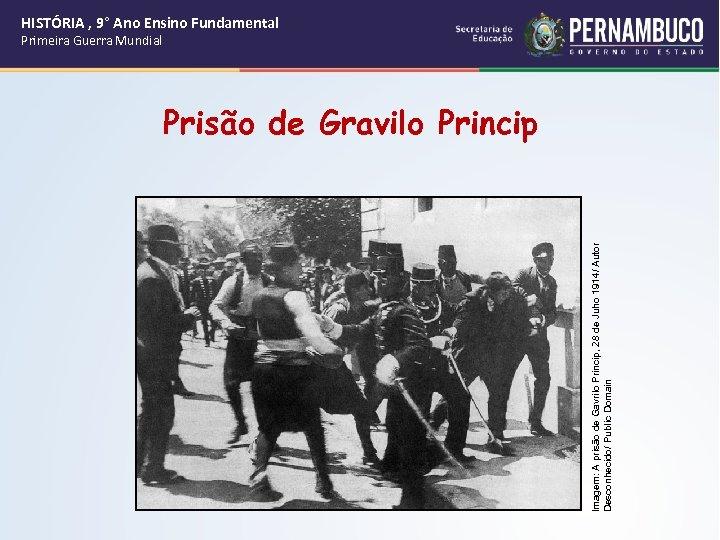 Imagem: A prisão de Gavrilo Princip, 28 de Juho 1914/ Autor Desconhecido/ Public Domain