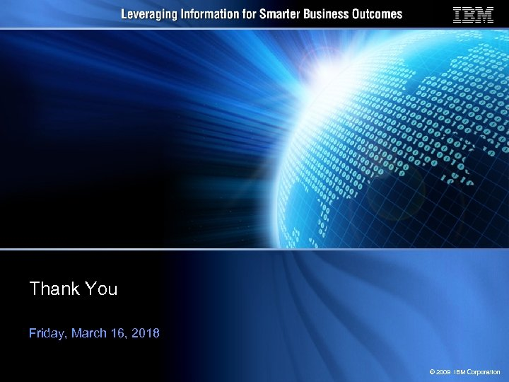 Thank You Friday, March 16, 2018 © 2009 IBM Corporation