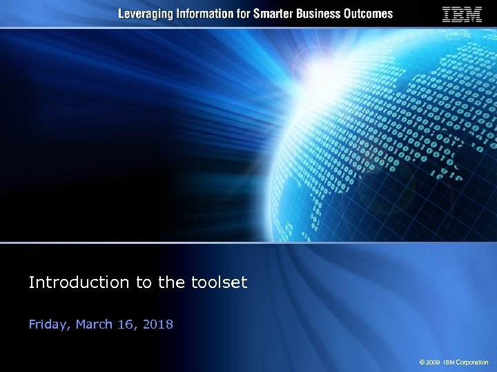 Introduction to the toolset Friday, March 16, 2018 © 2009 IBM Corporation
