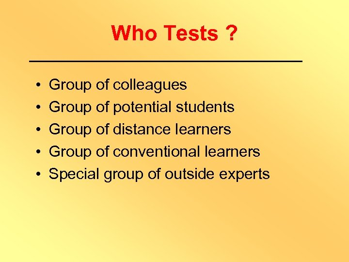 Who Tests ? • • • Group of colleagues Group of potential students Group