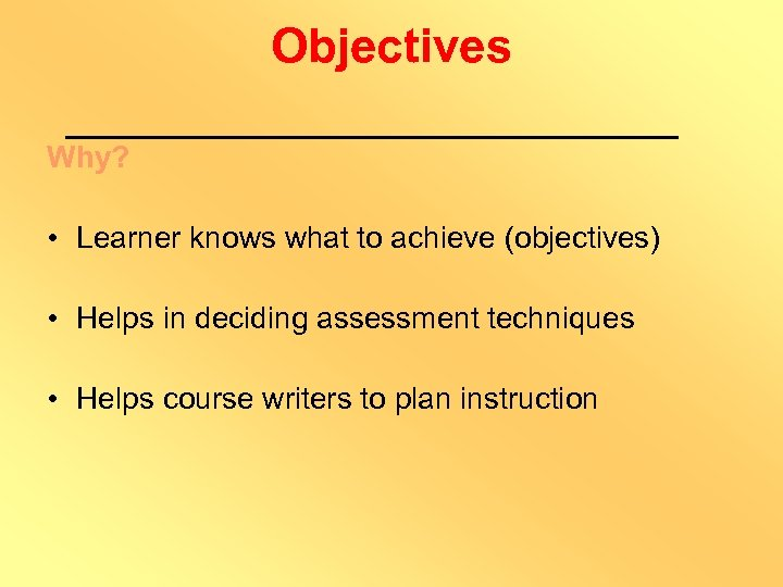 Objectives Why? • Learner knows what to achieve (objectives) • Helps in deciding assessment