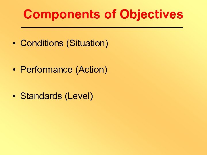 Components of Objectives • Conditions (Situation) • Performance (Action) • Standards (Level)