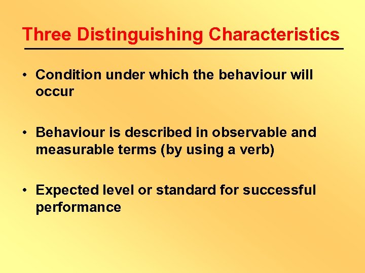 Three Distinguishing Characteristics • Condition under which the behaviour will occur • Behaviour is
