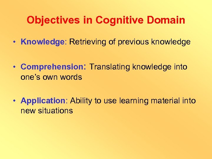 Objectives in Cognitive Domain • Knowledge: Retrieving of previous knowledge • Comprehension: Translating knowledge
