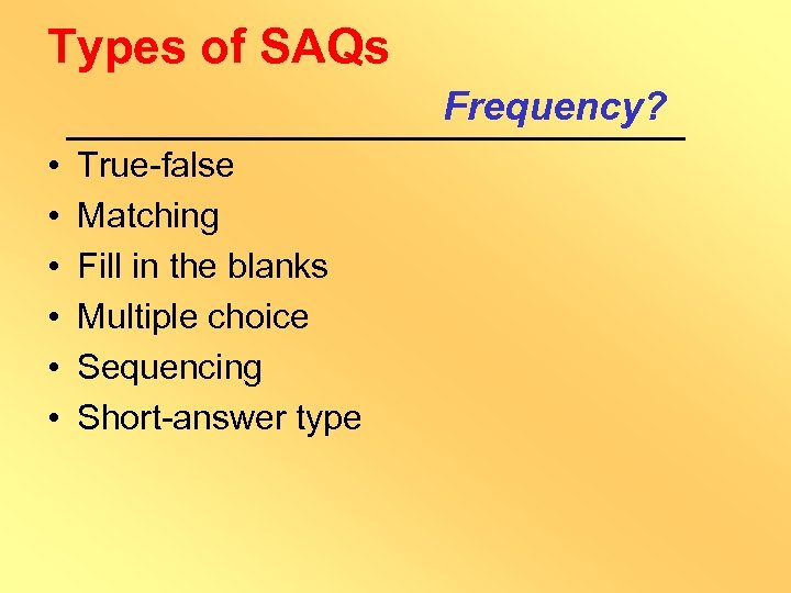 Types of SAQs Frequency? • • • True-false Matching Fill in the blanks Multiple