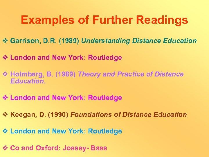 Examples of Further Readings v Garrison, D. R. (1989) Understanding Distance Education v London