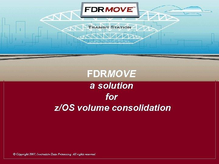 Transit Station FDRMOVE a solution for z/OS volume consolidation © Copyright 2007, Innovation Data