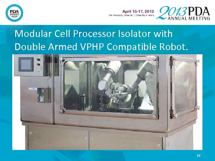 Modular Cell Processor Isolator with Double Armed VPHP Compatible Robot. 19