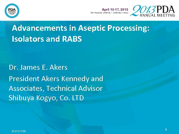Advancements in Aseptic Processing: Isolators and RABS Dr. James E. Akers President Akers Kennedy