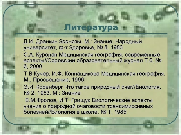 Литература l l l Д. И. Дранкин Зоонозы. М. : Знание, Народный университет, ф-т