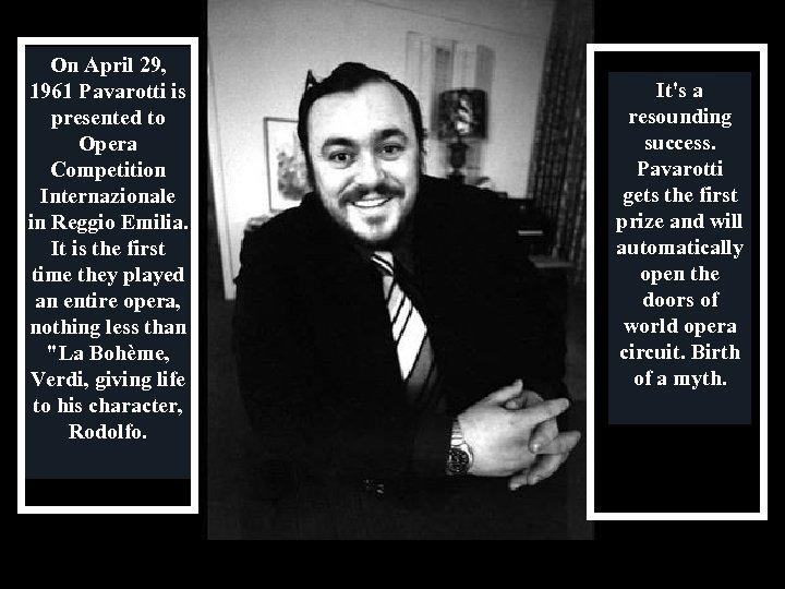 On April 29, 1961 Pavarotti is presented to Opera Competition Internazionale in Reggio Emilia.
