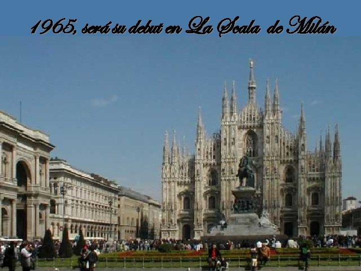 1965, será su debut en La Scala de Milán