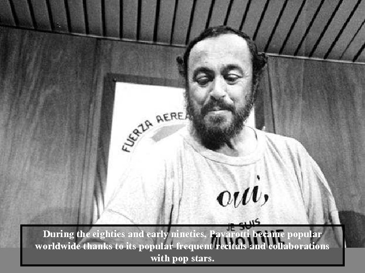 During the eighties and early nineties, Pavarotti became popular worldwide thanks to its popular