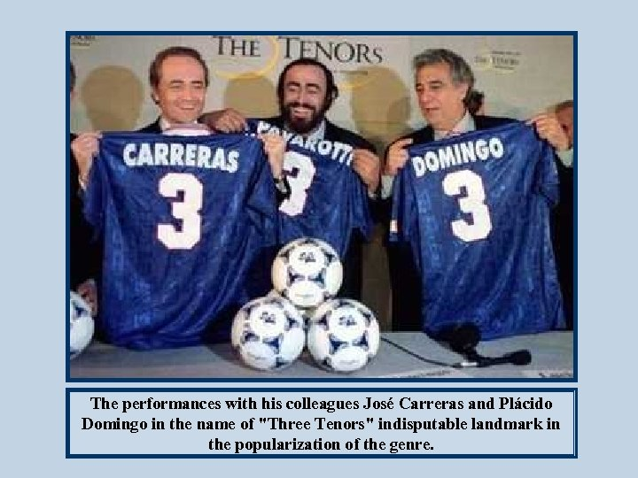 The performances with his colleagues José Carreras and Plácido Domingo in the name of