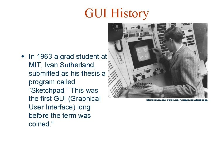 GUI History w In 1963 a grad student at MIT, Ivan Sutherland, submitted as