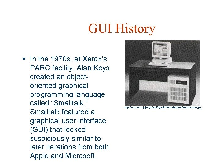 GUI History w In the 1970 s, at Xerox's PARC facility, Alan Keys created