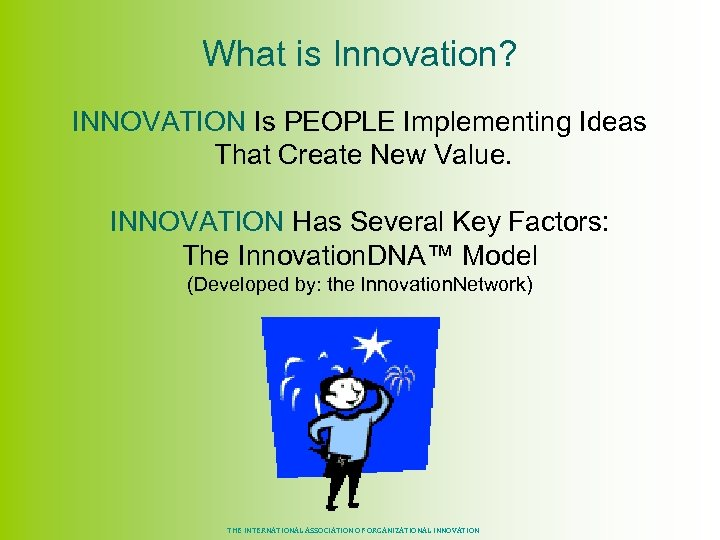 What is Innovation? INNOVATION Is PEOPLE Implementing Ideas That Create New Value. INNOVATION Has
