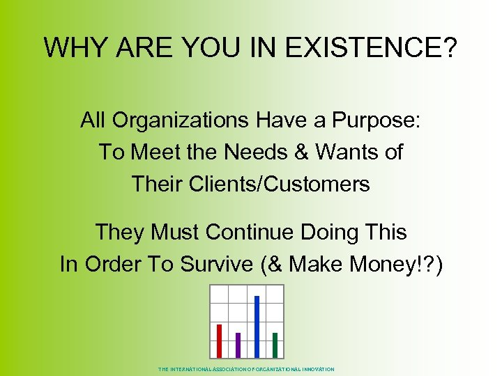WHY ARE YOU IN EXISTENCE? All Organizations Have a Purpose: To Meet the Needs
