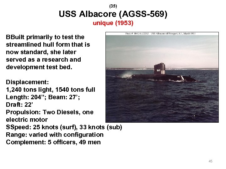 (35) USS Albacore (AGSS-569) unique (1953) BBuilt primarily to test the streamlined hull form
