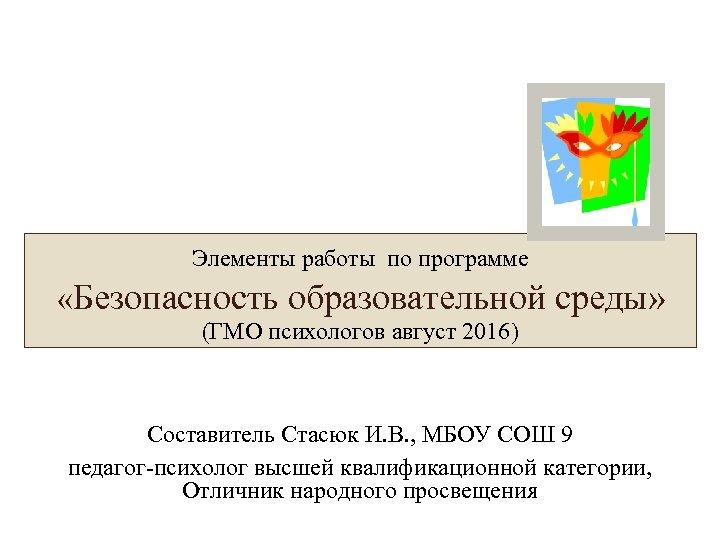Элементы работы по программе «Безопасность образовательной среды» (ГМО психологов август 2016) Составитель Стасюк И.