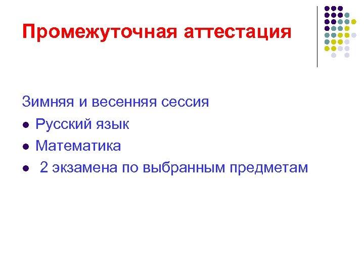 Промежуточная аттестация Зимняя и весенняя сессия l Русский язык l Математика l 2 экзамена
