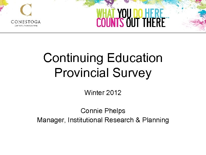 Continuing Education Provincial Survey Winter 2012 Connie Phelps Manager, Institutional Research & Planning