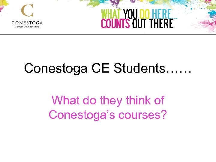 Conestoga CE Students…… What do they think of Conestoga's courses?