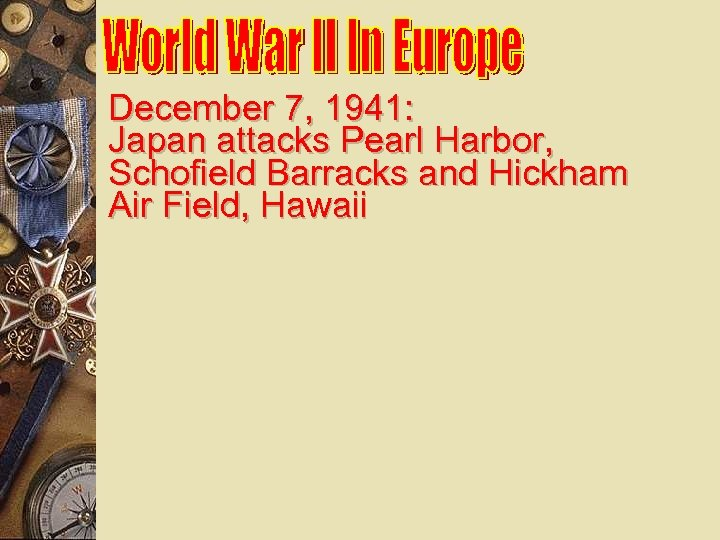 December 7, 1941: Japan attacks Pearl Harbor, Schofield Barracks and Hickham Air Field, Hawaii