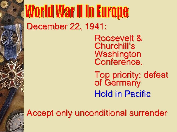 December 22, 1941: Roosevelt & Churchill's Washington Conference. Top priority: defeat of Germany Hold
