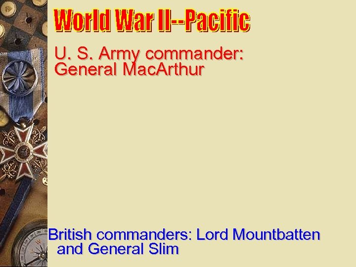 U. S. Army commander: General Mac. Arthur British commanders: Lord Mountbatten and General Slim