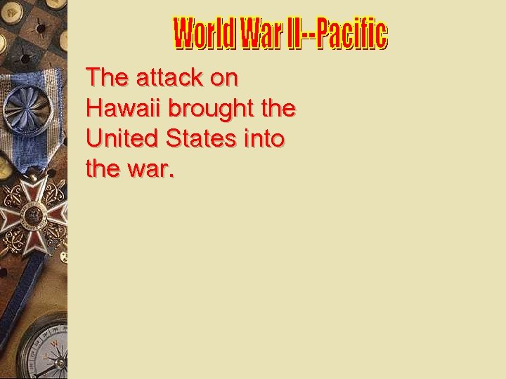 The attack on Hawaii brought the United States into the war.