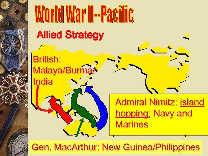 Allied Strategy British: Malaya/Burma/ India Admiral Nimitz: island hopping; Navy and Marines Gen. Mac.