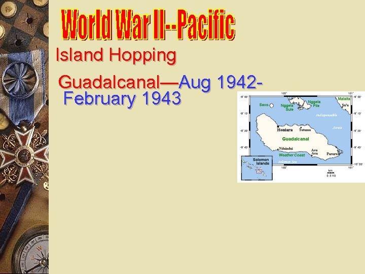 Island Hopping Guadalcanal—Aug 1942 February 1943