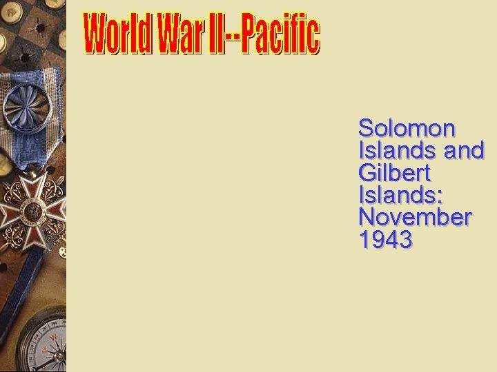 Solomon Islands and Gilbert Islands: November 1943